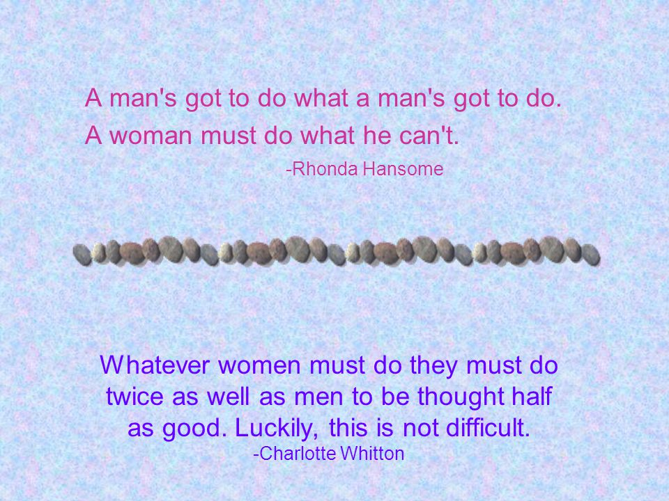 A man's got to do what a man's got to do. A woman must do what he can't. -Rhonda Hansome Whatever women must do they must do twice as well as men to b