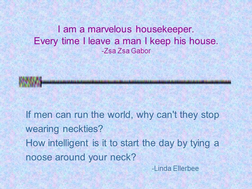 I am a marvelous housekeeper. Every time I leave a man I keep his house. -Zsa Zsa Gabor If men can run the world, why can't they stop wearing neckties