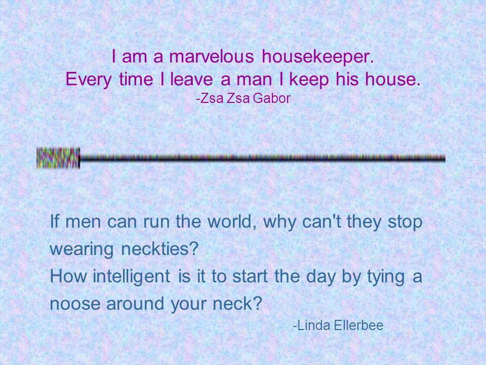 I am a marvelous housekeeper. Every time I leave a man I keep his house.