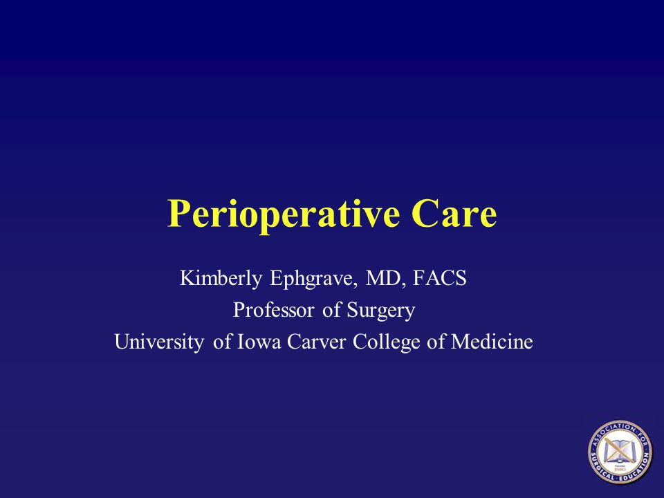 Perioperative Care Kimberly Ephgrave, MD, FACS Professor of Surgery University of Iowa Carver College of Medicine