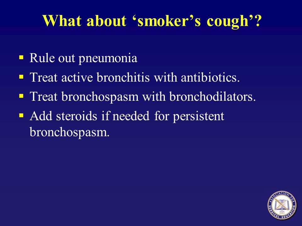 What about 'smoker's cough'. Rule out pneumonia  Treat active bronchitis with antibiotics.