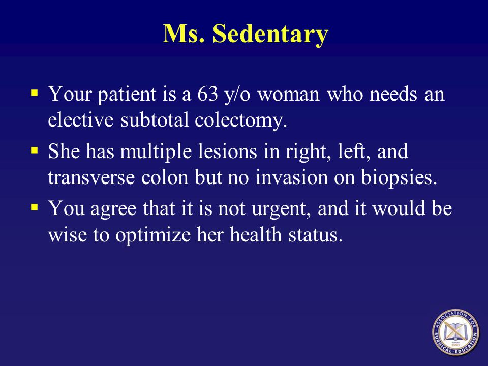 Ms.Sedentary  Your patient is a 63 y/o woman who needs an elective subtotal colectomy.
