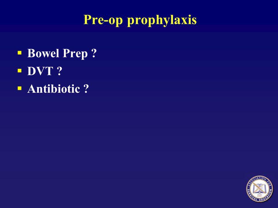 Pre-op prophylaxis  Bowel Prep ?  DVT ?  Antibiotic ?