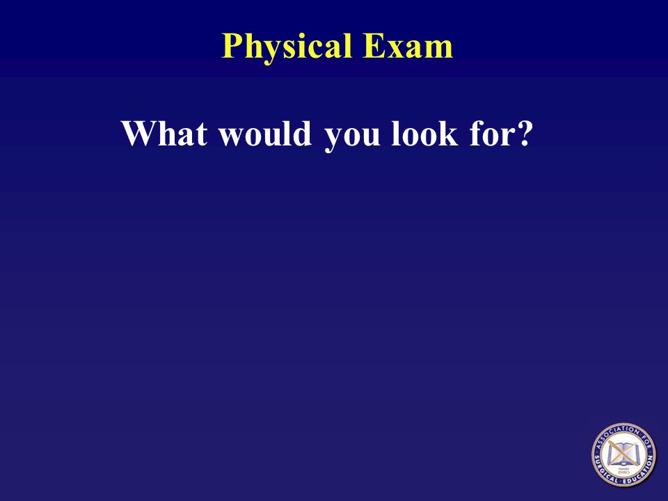 Physical Exam What would you look for?