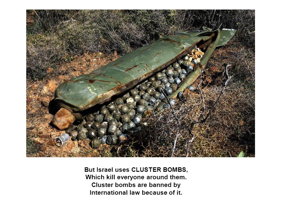 But Israel uses CLUSTER BOMBS, Which kill everyone around them.