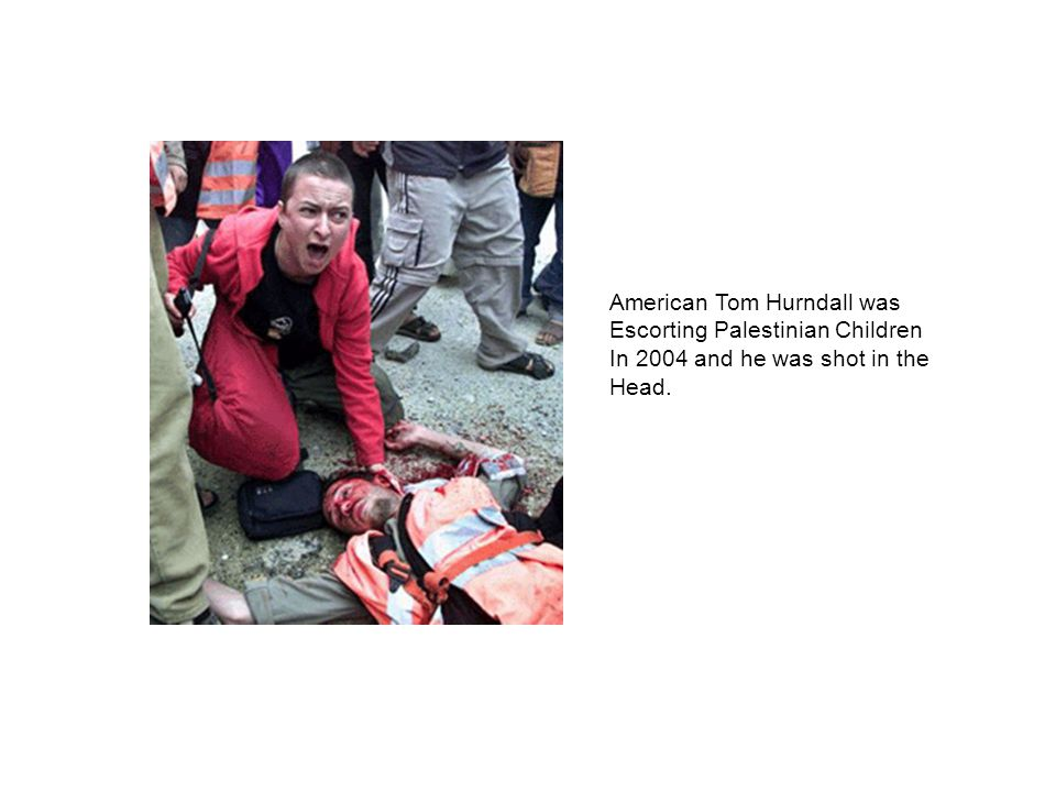 American Tom Hurndall was Escorting Palestinian Children In 2004 and he was shot in the Head.
