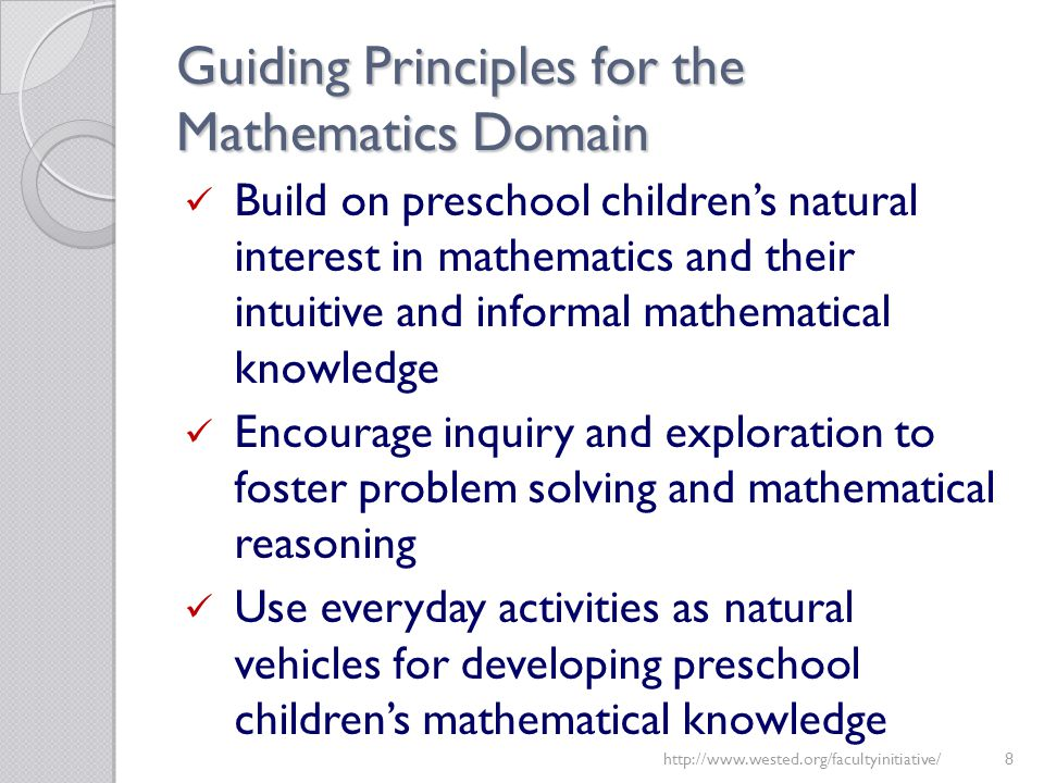 Guiding Principles for the Mathematics Domain Build on preschool children's natural interest in mathematics and their intuitive and informal mathemati