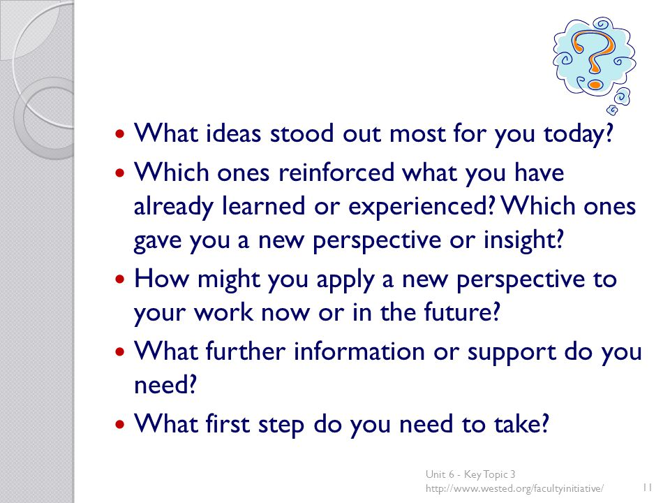 What ideas stood out most for you today? Which ones reinforced what you have already learned or experienced? Which ones gave you a new perspective or
