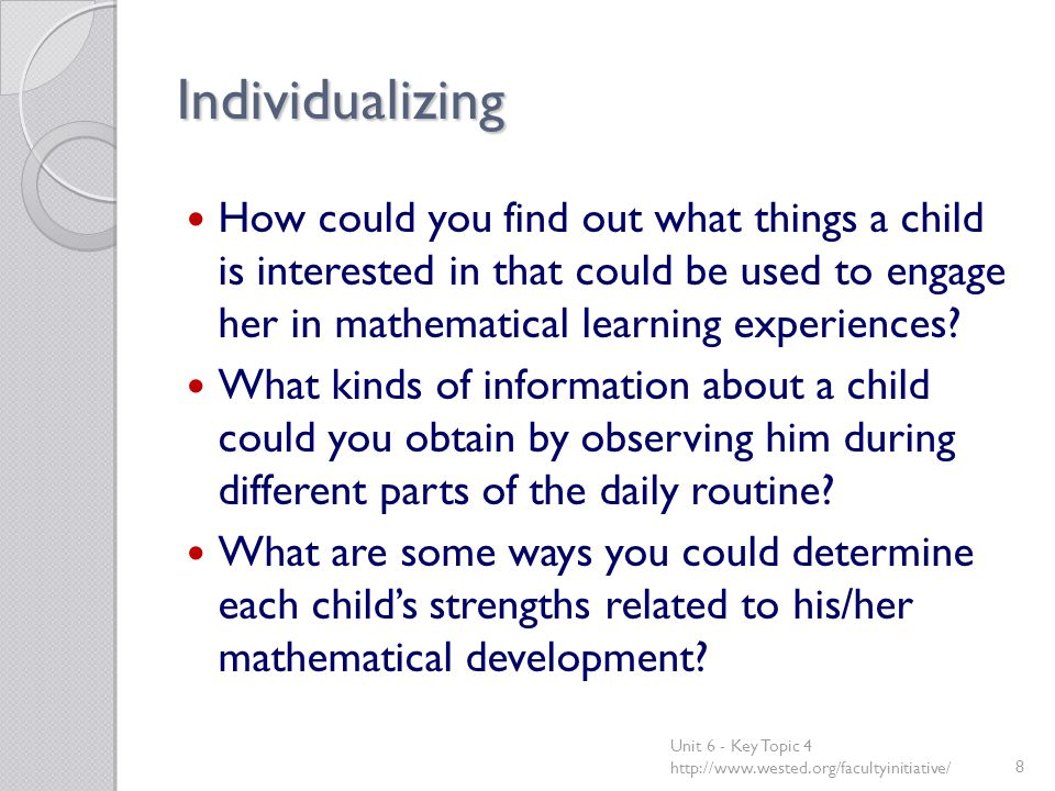 Individualizing How could you find out what things a child is interested in that could be used to engage her in mathematical learning experiences? Wha