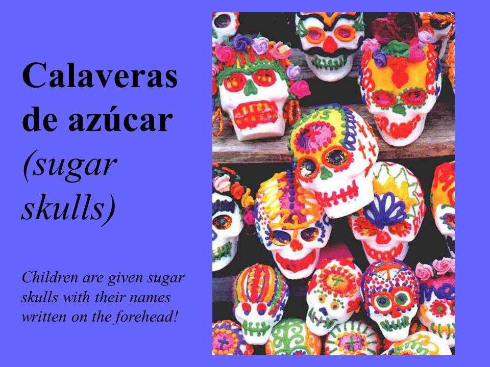 Calaveras de azúcar (sugar skulls) Children are given sugar skulls with their names written on the forehead!