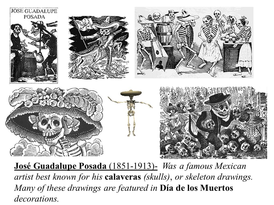 José Guadalupe Posada (1851-1913)- Was a famous Mexican artist best known for his calaveras (skulls), or skeleton drawings.
