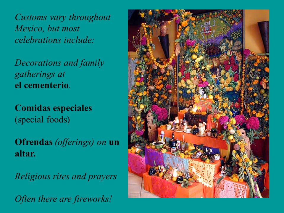 Customs vary throughout Mexico, but most celebrations include: Decorations and family gatherings at el cementerio. Comidas especiales (special foods)