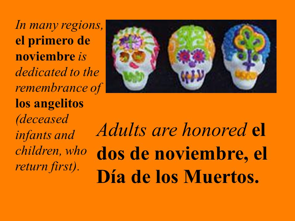 In many regions, el primero de noviembre is dedicated to the remembrance of los angelitos (deceased infants and children, who return first).