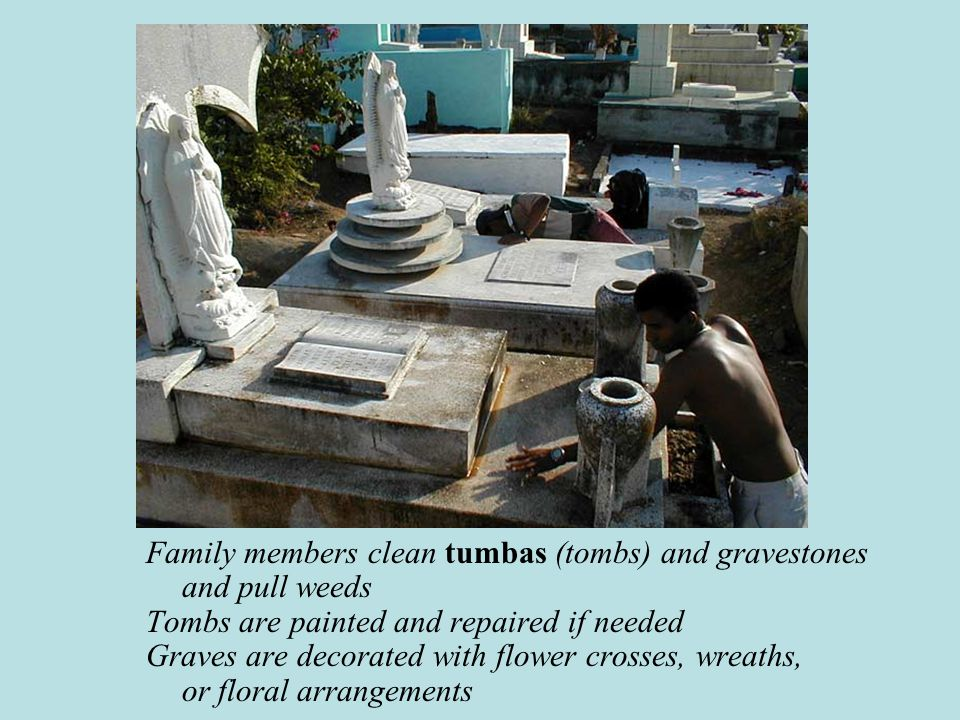 Family members clean tumbas (tombs) and gravestones and pull weeds Tombs are painted and repaired if needed Graves are decorated with flower crosses, wreaths, or floral arrangements