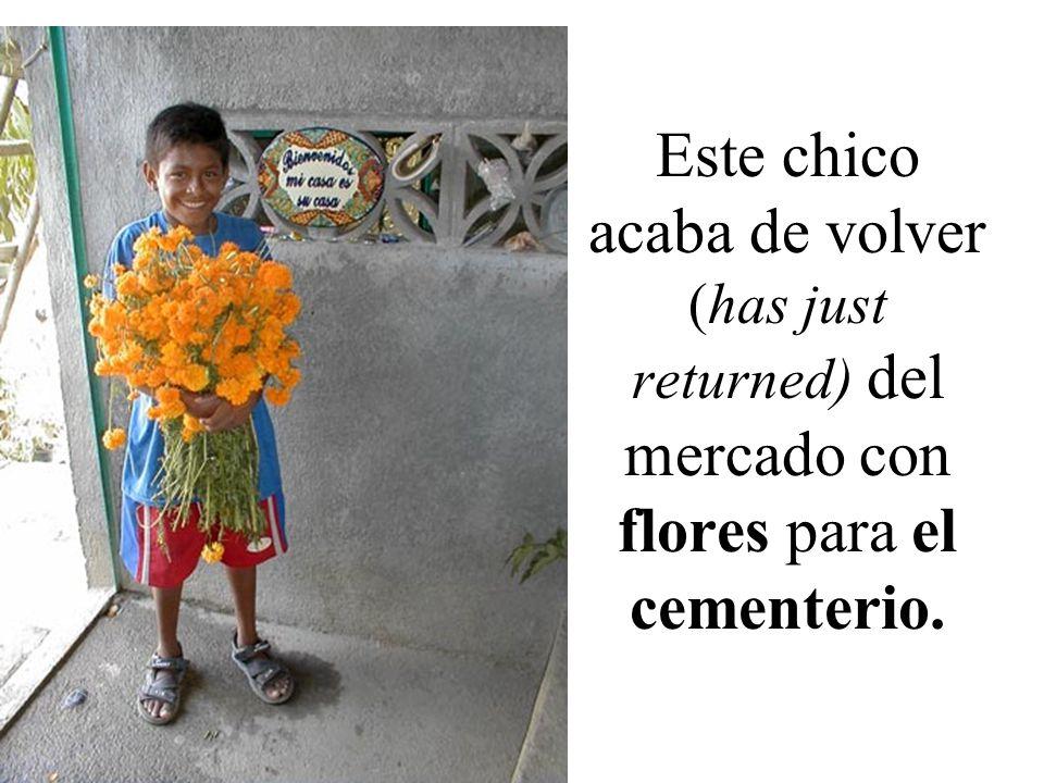 Este chico acaba de volver (has just returned) del mercado con flores para el cementerio.
