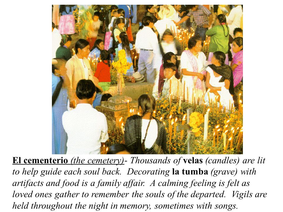 El cementerio (the cemetery)- Thousands of velas (candles) are lit to help guide each soul back.