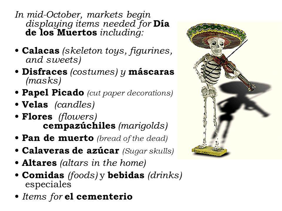 In mid-October, markets begin displaying items needed for Día de los Muertos including: Calacas (skeleton toys, figurines, and sweets) Disfraces (costumes) y máscaras (masks) Papel Picado (cut paper decorations) Velas (candles) Flores (flowers) cempazúchiles (marigolds) Pan de muerto (bread of the dead) Calaveras de azúcar (Sugar skulls) Altares (altars in the home) Comidas (foods) y bebidas (drinks) especiales Items for el cementerio