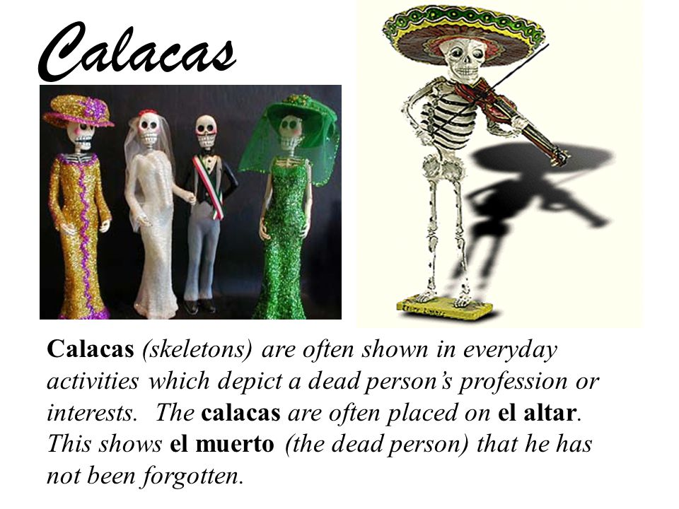 Calacas Calacas (skeletons) are often shown in everyday activities which depict a dead person's profession or interests.