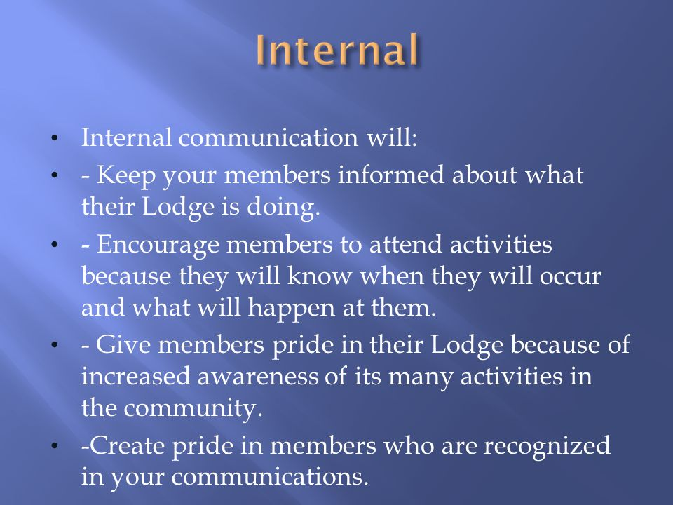 Internal communication will: - Keep your members informed about what their Lodge is doing.