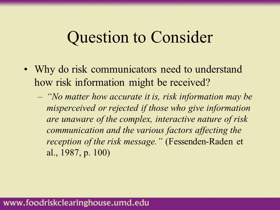 Question to Consider Why do risk communicators need to understand how risk information might be received.