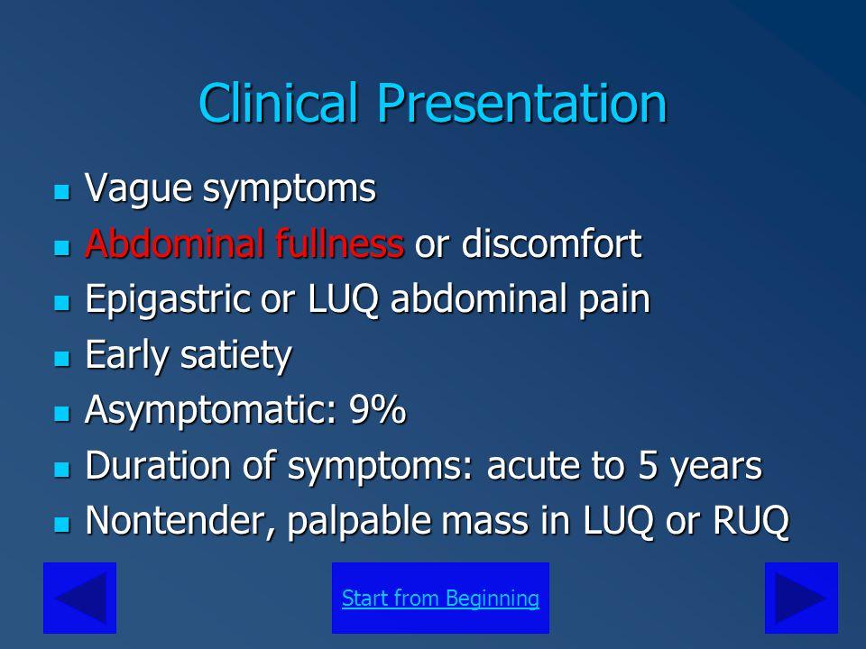 Start from Beginning Clinical Presentation Vague symptoms Vague symptoms Abdominal fullness or discomfort Abdominal fullness or discomfort Epigastric
