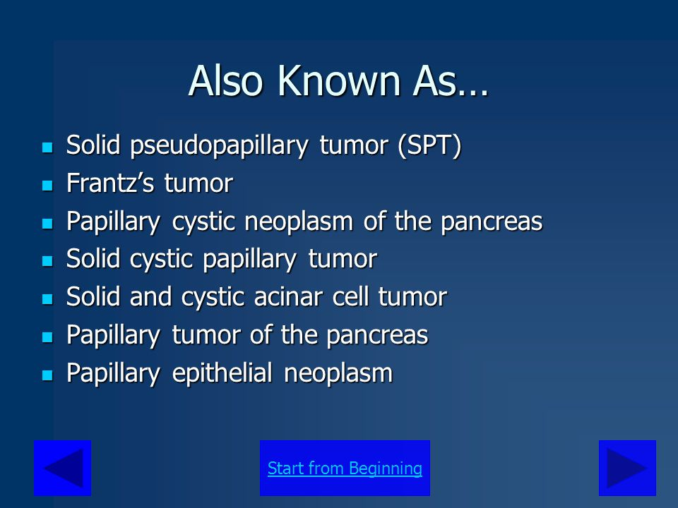Also Known As… Solid pseudopapillary tumor (SPT) Solid pseudopapillary tumor (SPT) Frantz's tumor Frantz's tumor Papillary cystic neoplasm of the panc