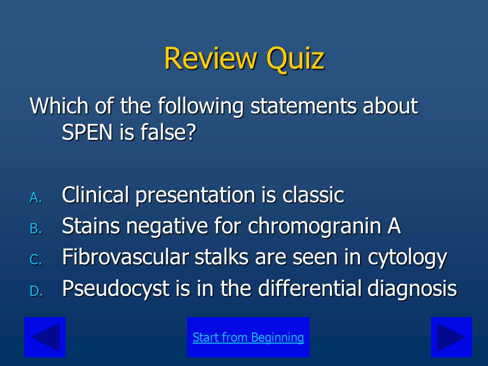 Start from Beginning Review Quiz Which of the following statements about SPEN is false? A. Clinical presentation is classic B. Stains negative for chr