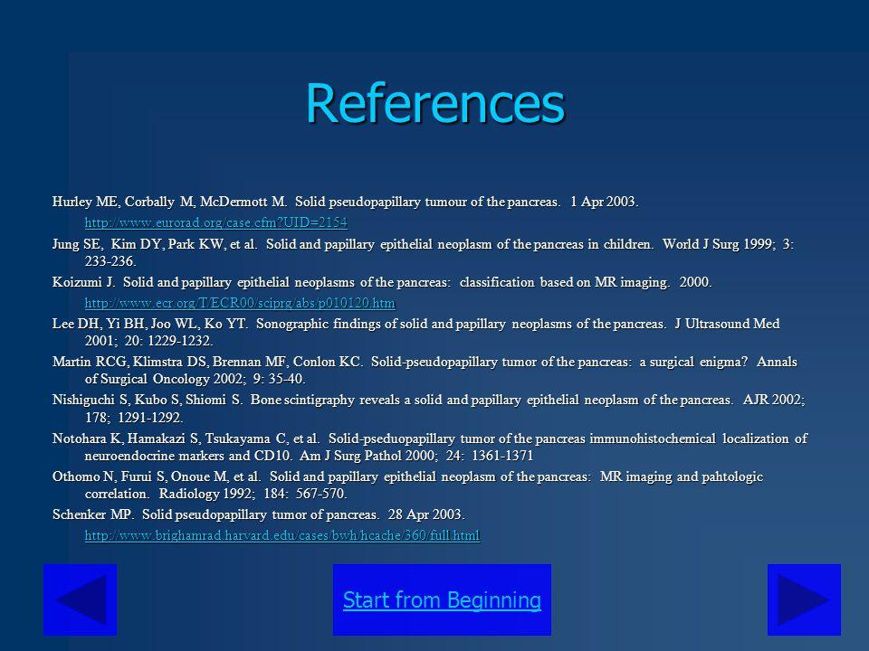 Start from BeginningReferences Hurley ME, Corbally M, McDermott M. Solid pseudopapillary tumour of the pancreas. 1 Apr 2003. http://www.eurorad.org/ca