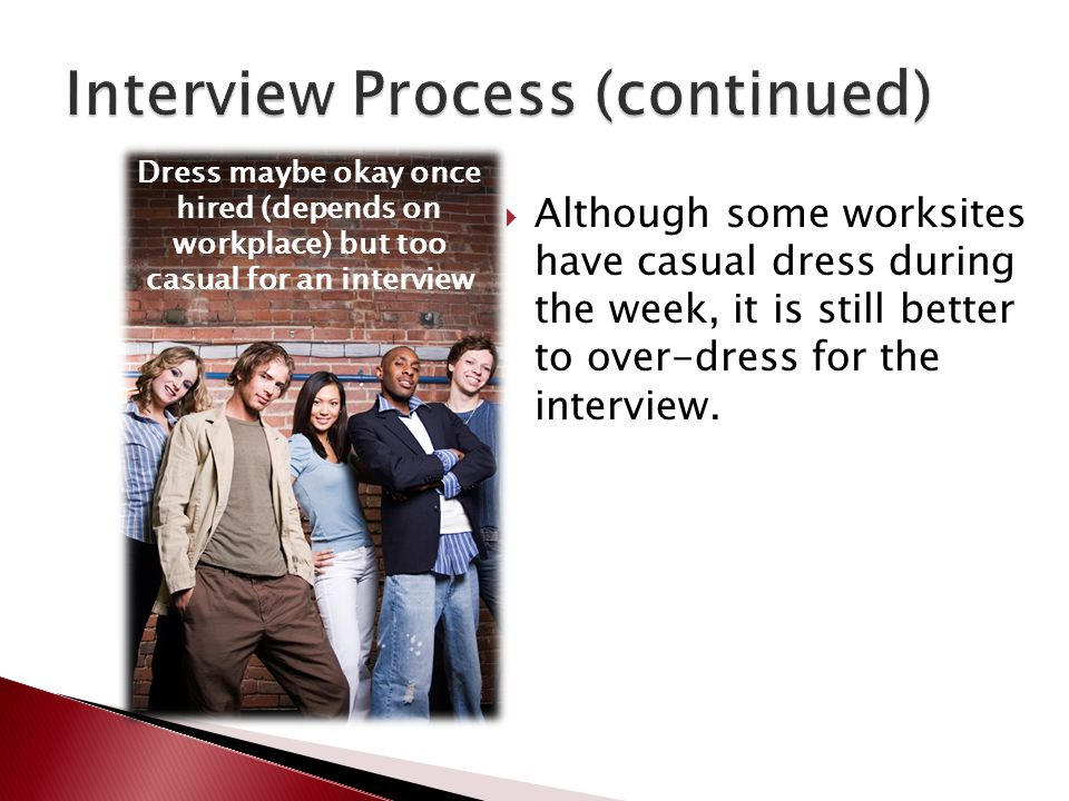  Although some worksites have casual dress during the week, it is still better to over-dress for the interview. Dress maybe okay once hired (depends