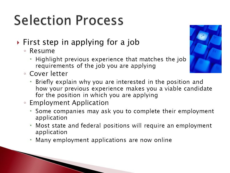  First step in applying for a job ◦ Resume  Highlight previous experience that matches the job requirements of the job you are applying ◦ Cover lett