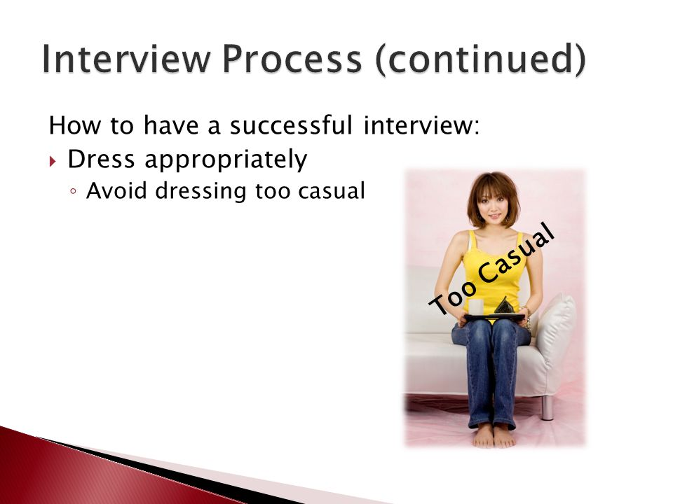 How to have a successful interview:  Dress appropriately ◦ Avoid dressing too casual Too Casual