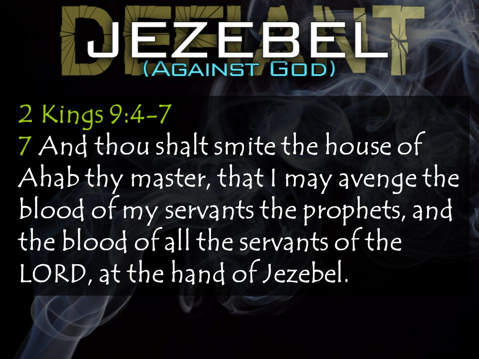 2 Kings 9:4-7 7 And thou shalt smite the house of Ahab thy master, that I may avenge the blood of my servants the prophets, and the blood of all the servants of the LORD, at the hand of Jezebel.