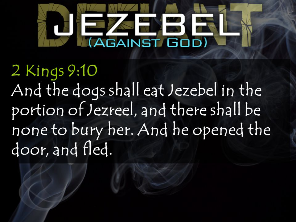 2 Kings 9:10 And the dogs shall eat Jezebel in the portion of Jezreel, and there shall be none to bury her.