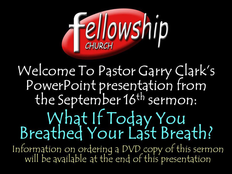 Welcome To Pastor Garry Clark's PowerPoint presentation from the September 16 th sermon: What If Today You Breathed Your Last Breath.