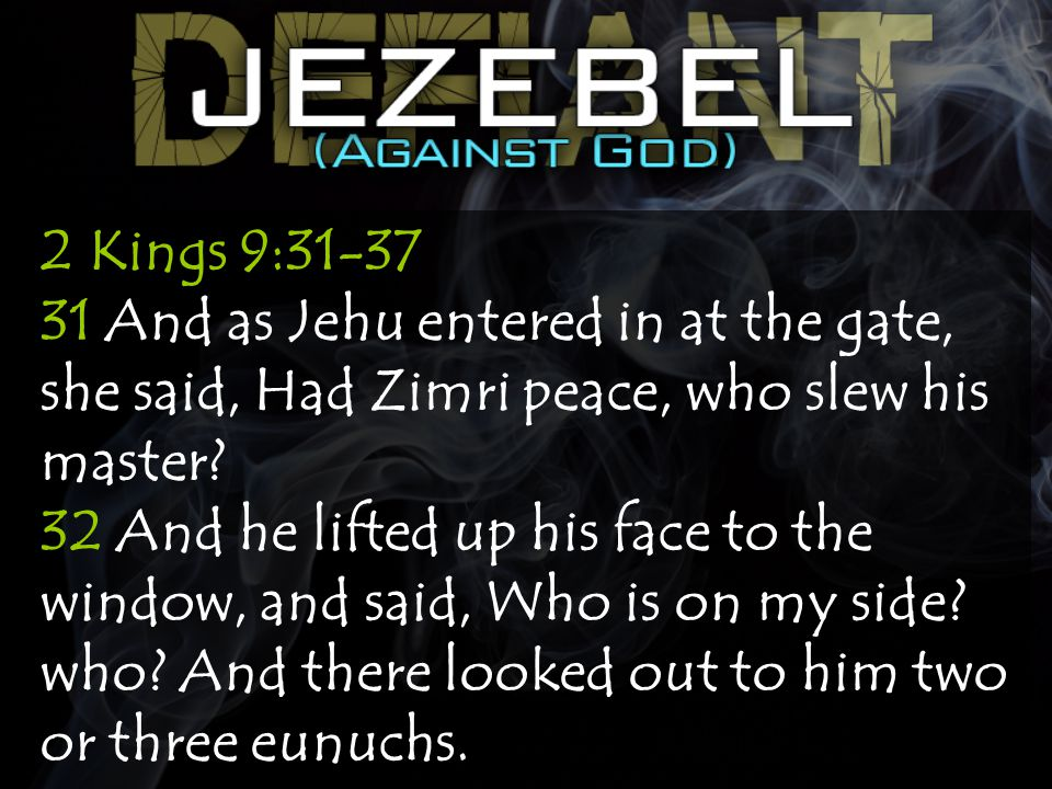 2 Kings 9:31-37 31 And as Jehu entered in at the gate, she said, Had Zimri peace, who slew his master.