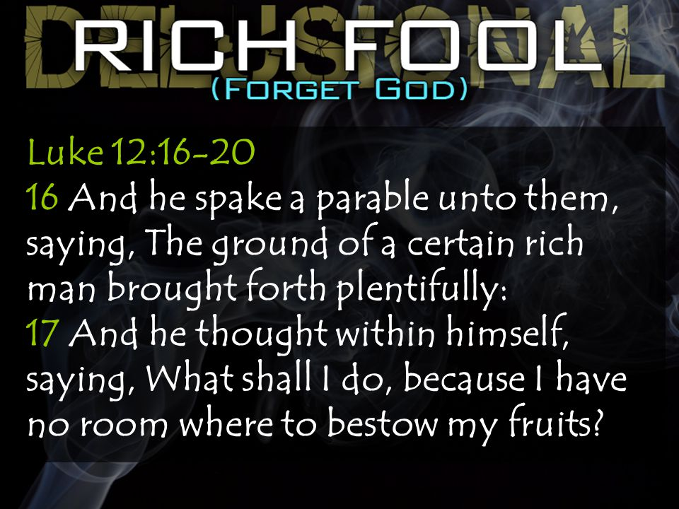 Luke 12:16-20 16 And he spake a parable unto them, saying, The ground of a certain rich man brought forth plentifully: 17 And he thought within himself, saying, What shall I do, because I have no room where to bestow my fruits?