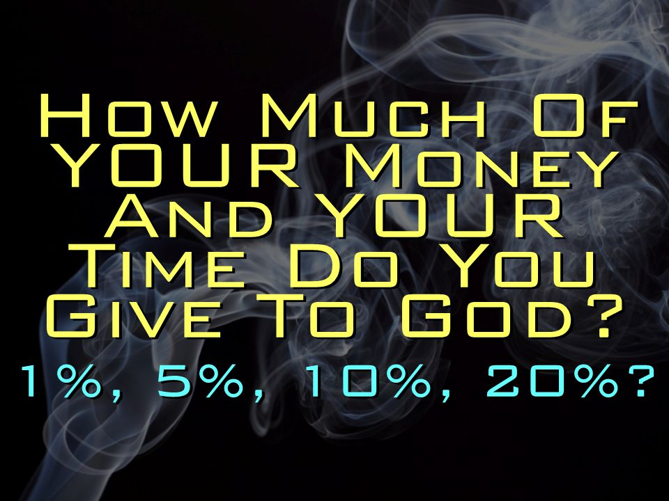 How Much Of YOUR Money And YOUR Time Do You Give To God? 1%, 5%, 10%, 20%?