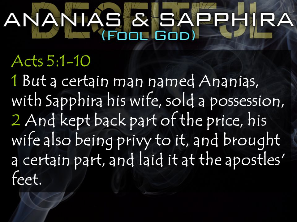 Acts 5:1-10 1 But a certain man named Ananias, with Sapphira his wife, sold a possession, 2 And kept back part of the price, his wife also being privy to it, and brought a certain part, and laid it at the apostles feet.