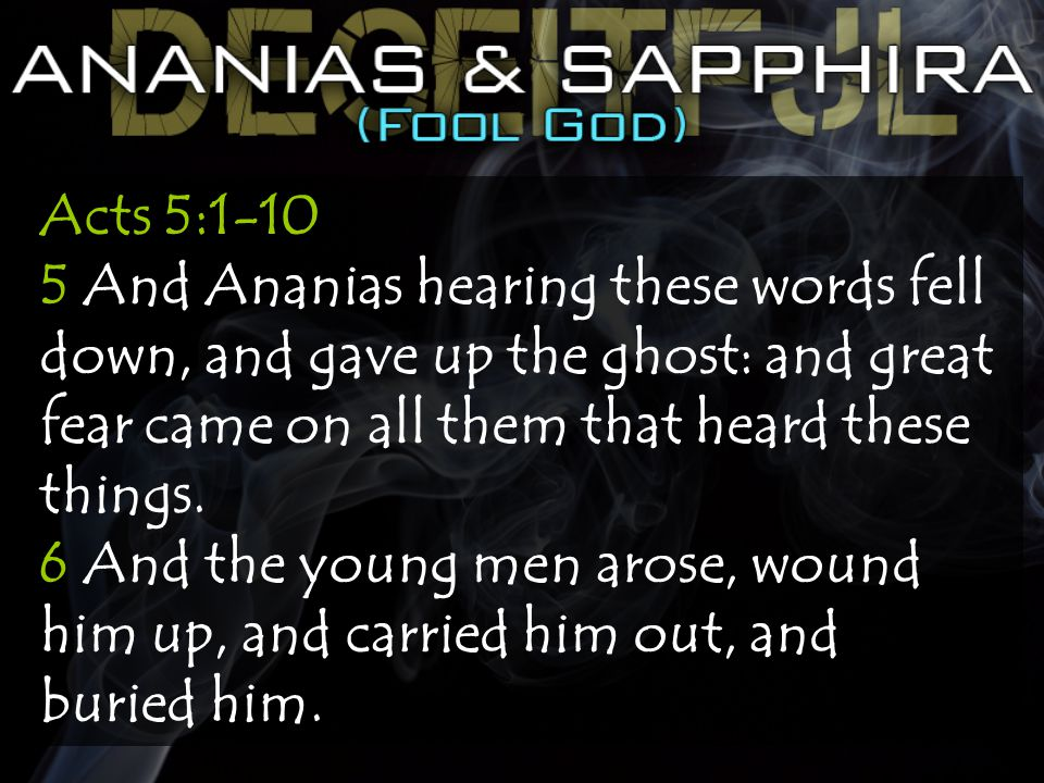 Acts 5:1-10 5 And Ananias hearing these words fell down, and gave up the ghost: and great fear came on all them that heard these things.