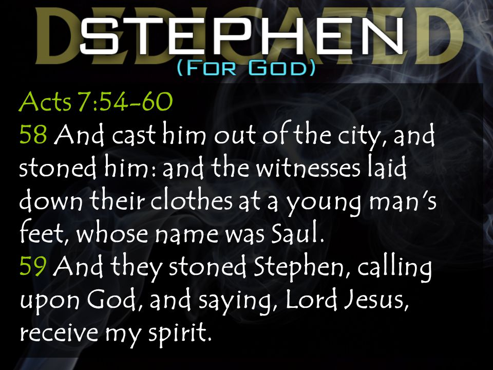 Acts 7:54-60 58 And cast him out of the city, and stoned him: and the witnesses laid down their clothes at a young man s feet, whose name was Saul.