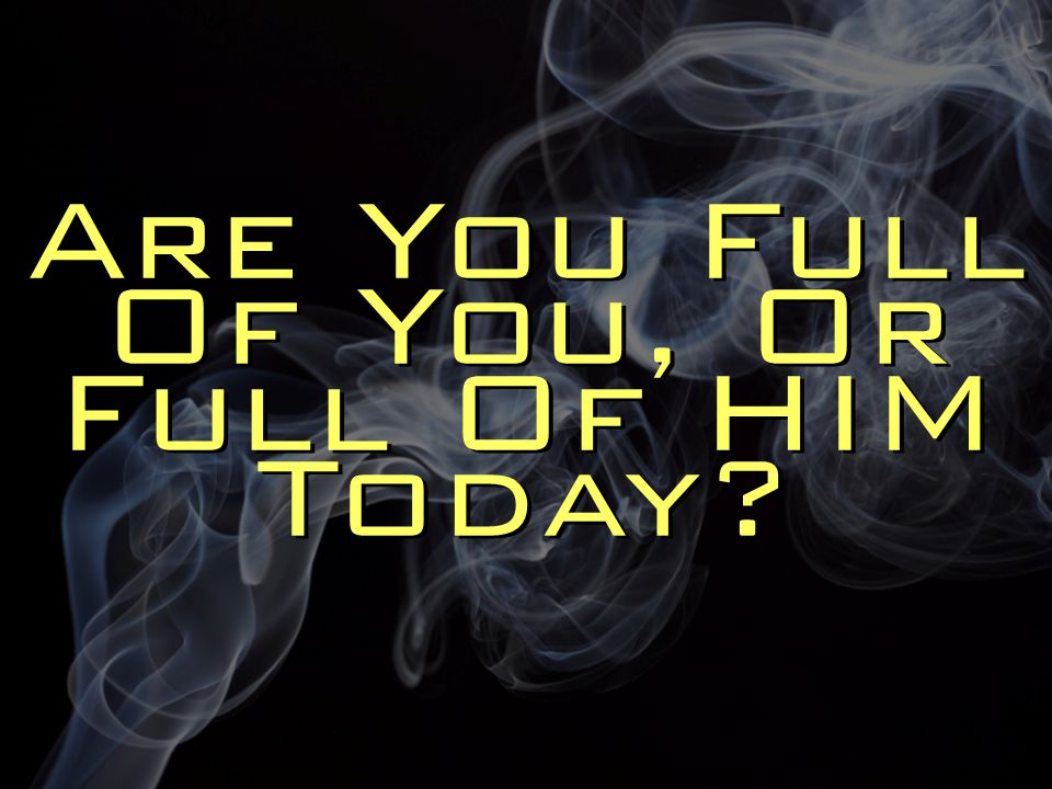 Are You Full Of You, Or Full Of HIM Today