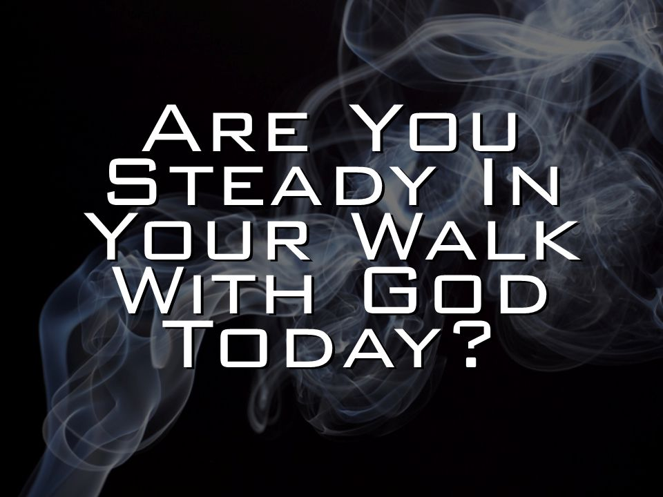 Are You Steady In Your Walk With God Today?