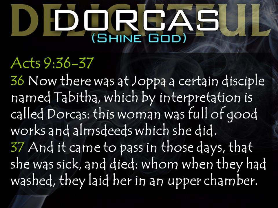 Acts 9:36-37 36 Now there was at Joppa a certain disciple named Tabitha, which by interpretation is called Dorcas: this woman was full of good works and almsdeeds which she did.