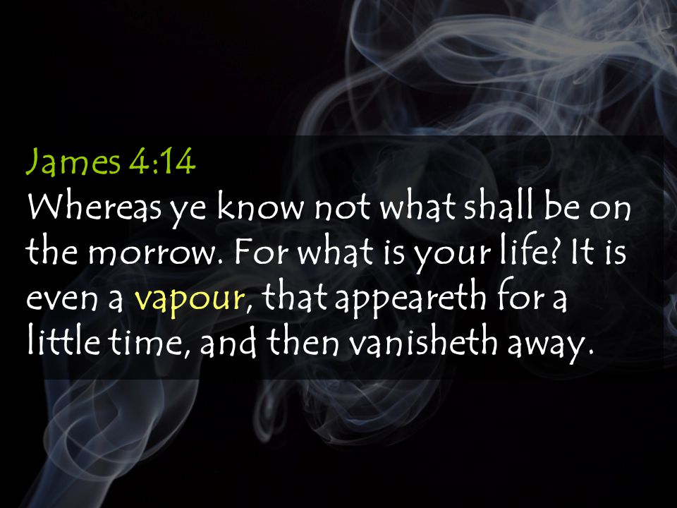 James 4:14 Whereas ye know not what shall be on the morrow.