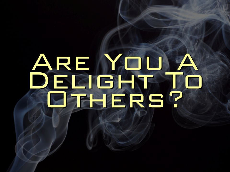 Are You A Delight To Others?