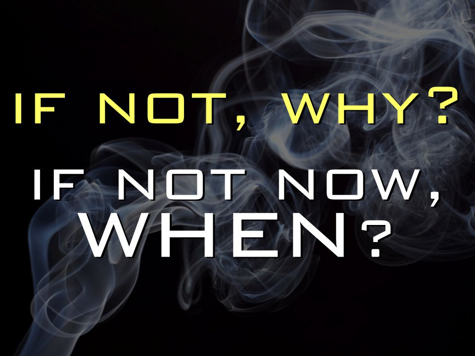 if not, why if not now, when if not, why if not now, when