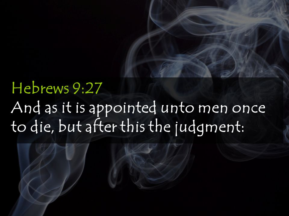 Hebrews 9:27 And as it is appointed unto men once to die, but after this the judgment: