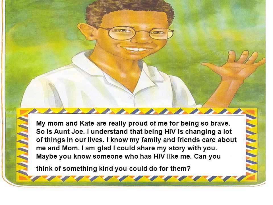 My mom and Kate are really proud of me for being so brave. So is Aunt Joe. I understand that being HIV is changing a lot of things in our lives. I kno