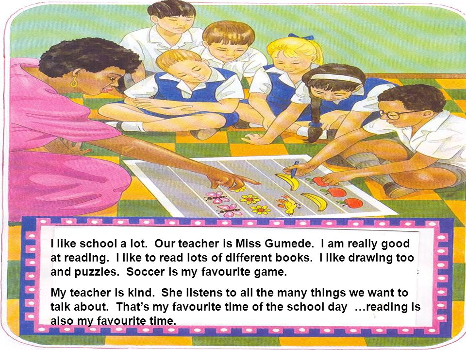 I like school a lot. Our teacher is Miss Gumede. I am really good at reading. I like to read lots of different books. I like drawing too and puzzles.