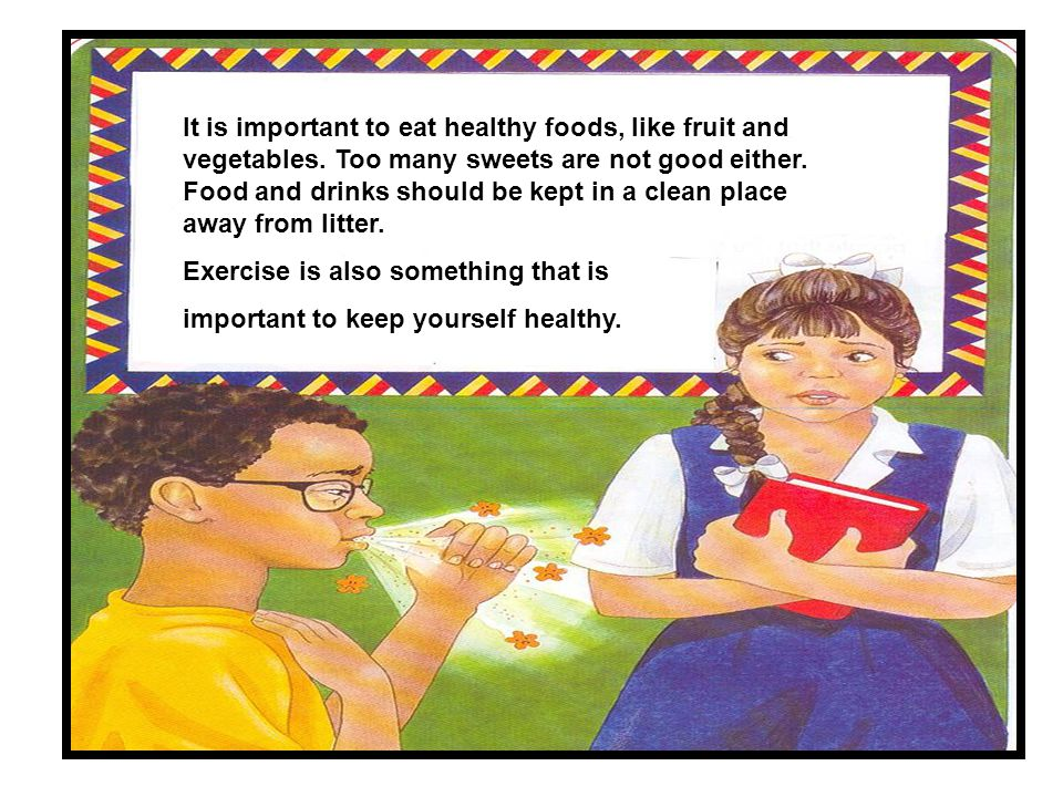 It is important to eat healthy foods, like fruit and vegetables. Too many sweets are not good either. Food and drinks should be kept in a clean place